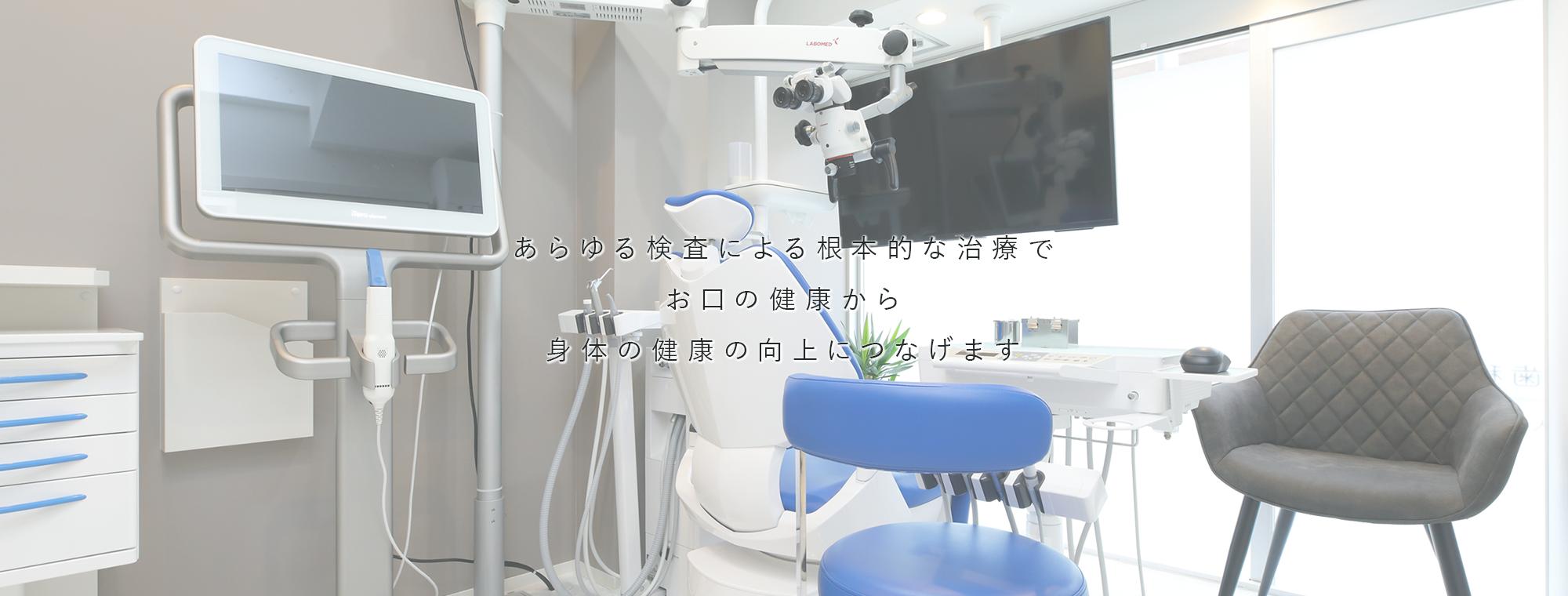あらゆる検査による根本的な治療でお口の健康から身体の健康の向上につなげます